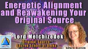 Energetic Alignment and Reawakening Your Original Source – Lord Melchizedek