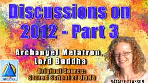 Discussions on 2012 with Archangel Metatron and Lord Buddha- Part 3