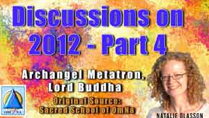 Discussions on 2012 with Archangel Metatron and Lord Buddha- Part 4