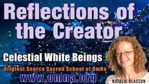 Reflections of the Creator by the Celestial White Beings Channeled by Natalie Glasson from Sacred School of OmNa
