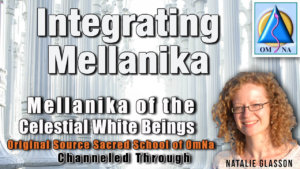 Integrating Mellanika by Mellanika of the Celestial White Beings Channeled by Natalie Glasson from Sacred School of OmNa