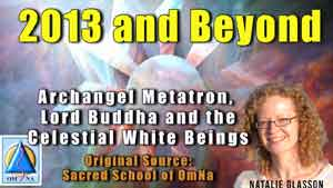 2013 and Beyond by Archangel Metatron, Lord Buddha and the Celestial White Beings