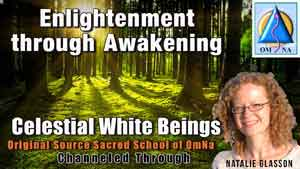 Enlightenment through Awakening by the Celestial White Beings Channeled by Natalie Glasson from Sacred School of OmNa