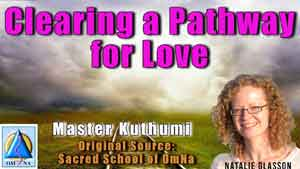 Clearing a Pathway for Love by Master Kuthumi