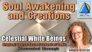 Soul Awakening and Creations By the Celestial White Beings Channeled Message with Natalie Glasson from Sacred School of OmNa