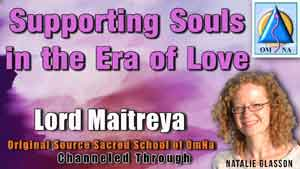 Supporting Souls in the Era of Love by Lord Maitreya Channeled by Natalie Glasson from Sacred School of OmNa