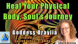 Heal Your Physical Body Souls Journey by Goddess Oraylia channeled by Natalie Glasson