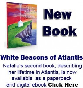White Beacons of Atlantis Now Available Natalie's second book, describing her lifetime in Atlantis, is now available as a paperback and digital ebook