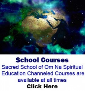 School Courses Sacred School of Om Na Spiritual Education Channeled Courses are available at all times
