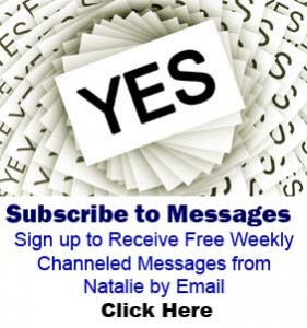 Subscribe to Weekly Channeled Messages Sign up to Receive Free Weekly Channeled Messages from Natalie by Email Click Here
