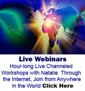 Live Webinars Hour-long live channeled workshops with Natalie through the internet, join from anywhere in the world