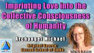 Imprinting Love into the Collective Consciousness of Humanity by Archangel Michael