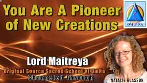 You Are A Pioneer of New Creations by Lord Maitreya Channeled by Natalie Glasson from Sacred School of OmNa
