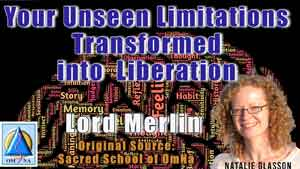 Your Unseen Limitations Transformed into Liberation by Lord Merlin