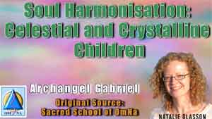Soul Harmonisation: Celestial and Crystalline Children by Archangel Gabriel