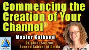Commencing the Creation of Your Channel by Master Kuthumi
