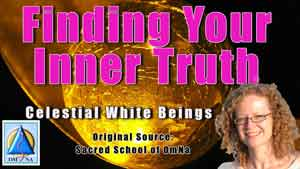 Finding Your Inner Truth by the Celestial White Beings Channeled through Natalie Glasson – Original Source: Sacred School of OmNa