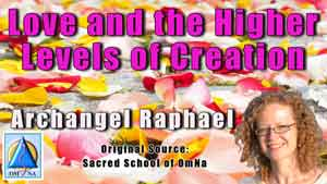 Love - Higher Levels of Creation with Archangel Raphael presence of love; love of the Creator love consciousness embodying this love and radiating into the world