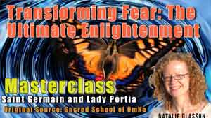 Masterclass - Transforming Fear: The Ultimate Enlightenment     Release the Influence of Fear and Reclaim Your Power  Make A Difference to Your Reality/Ascension and Change the World!     With Saint Germain and Lady Portia