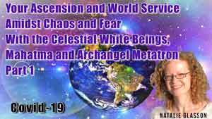 Your Ascension and World Service Amidst Chaos and Fear With the Celestial White Beings, Mahatma and Archangel Metatron Part 1