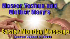 Master Yeshua and Mother Mary's Easter Monday Message