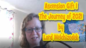 Ascension Gift 1 - The Journey of 2021 by Lord Melchizedek
