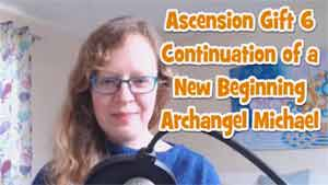 Ascension Gift 6 – Continuation of a New Beginning by Archangel Michael